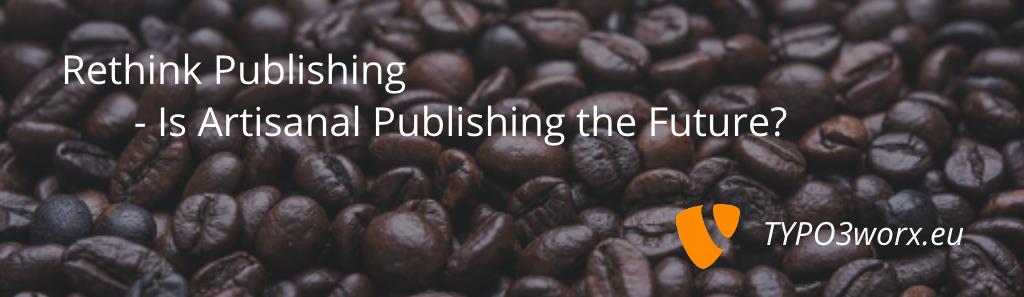 Rethink Publishing – Is Artisanal Publishing the Future?